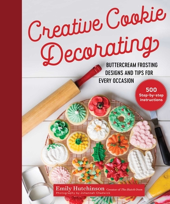 Creative Cookie Decorating: Buttercream Frosting Designs and Tips for Every Occasion - Hutchinson, Emily, and Chadwick, Johannah (Contributions by)