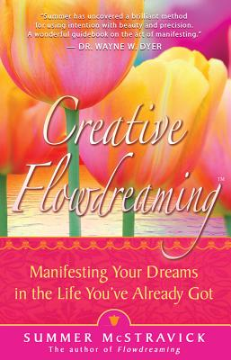 Creative Flowdreaming: Manifesting Your Dreams in the Life You've Already Got - McStravick, Summer