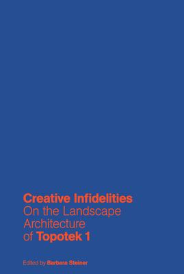 Creative Infidelities: Landscape Architecture of Topotek 1 - Steiner, Barbara (Editor)