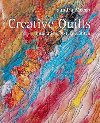 Creative Quilts: Inspiration, Texture & Stitch - Meech, Sandra