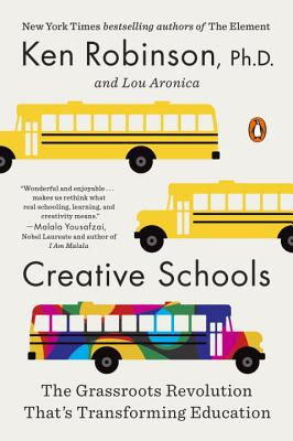 Creative Schools: The Grassroots Revolution That's Transforming Education - Robinson, Ken, Sir, PhD, and Aronica, Lou