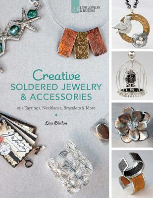Creative Soldered Jewelry & Accessories: 20+ Earrings, Necklaces, Bracelets & More - Bluhm, Lisa