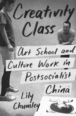 Creativity Class: Art School and Culture Work in Postsocialist China - Chumley, Lily