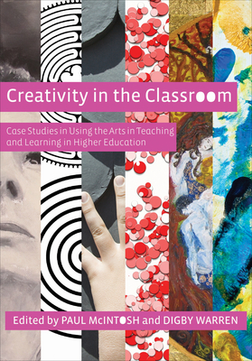 Creativity in the Classroom: Case Studies in Using the Arts in Teaching and Learning in Higher Education - McIntosh, Paul (Editor), and Warren, Digby (Editor)