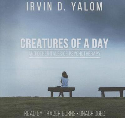 Creatures of a Day, and Other Tales of Psychotherapy Lib/E - Yalom, Irvin D, M.D., and Burns, Traber (Read by)