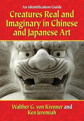 Creatures Real and Imaginary in Chinese and Japanese Art: An Identification Guide - Von Krenner, Walther G, and Jeremiah, Ken