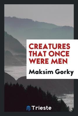 Creatures That Once Were Men - Gorky, Maksim