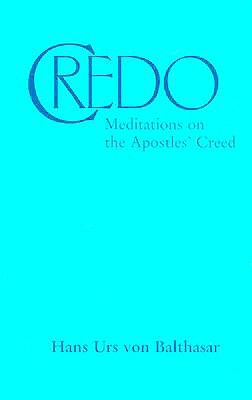 Credo: Meditations on the Apostles' Creed - Urs Von Balthasar, Hans, and Balthasar, Hans Urs Von