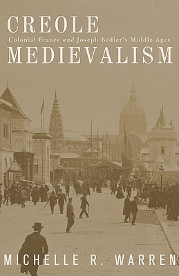 Creole Medievalism: Colonial France and Joseph B'Diers Middle Ages - Warren, Michelle R.