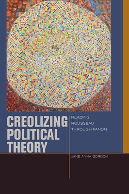 Creolizing Political Theory: Reading Rousseau Through Fanon - Gordon, Jane Anna