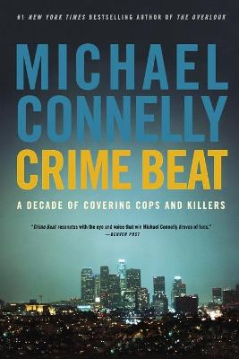 Crime Beat: A Decade of Covering Cops and Killers - Connelly