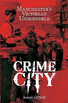 Crime City: The Underworld of Victorian Manchester - O'Neill, Joseph
