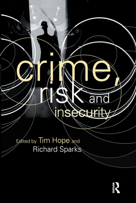 Crime, Risk and Insecurity: Law and Order in Everyday Life and Political Discourse - Hope, Tim (Editor), and Sparks, Richard (Editor)