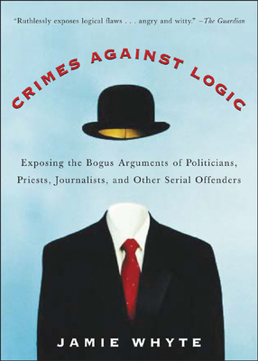 Crimes Against Logic: Exposing the Bogus Arguments of Politicians, Priests, Journalists, and Other Serial Offenders - Whyte, Jamie, and Whyte Jamie