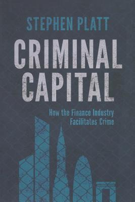 Criminal Capital: How the Finance Industry Facilitates Crime - Platt, S