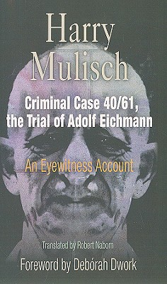 Criminal Case 40/61, the Trial of Adolf Eichmann: An Eyewitness Account - Mulisch, Harry, and Naborn, Robert (Translated by), and Dwork, Deborah (Foreword by)