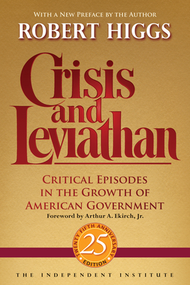 Crisis and Leviathan: Critical Episodes in the Growth of American Government - Higgs, Robert, and Ekirch, Arthur A (Foreword by)