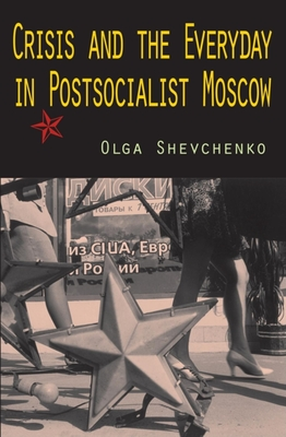Crisis and the Everyday in Postsocialist Moscow - Shevchenko, Olga