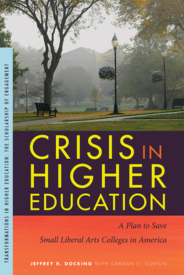 Crisis in Higher Education: A Plan to Save Small Liberal Arts Colleges in America - Docking, Jeffrey R