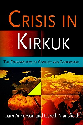 Crisis in Kirkuk: The Ethnopolitics of Conflict and Compromise - Anderson, Liam