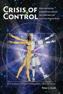 Crisis of Control: How Artificial Superintelligences May Destroy or Save the Human Race - Scott, Peter J