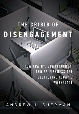 Crisis of Disengagement: How Apathy, Complacency, and Selfishness Are Destroying Today's Workplace - Sherman, Andrew J