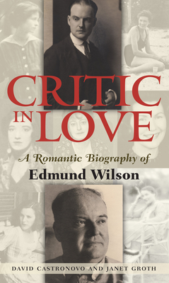 Critic in Love: A Romantic Biography of Edmund Wilson - Castronovo, David, and Groth, Janet