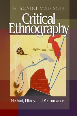 Critical Ethnography: Method, Ethics, and Performance - Madison, D Soyini