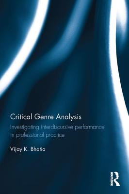 Critical Genre Analysis: Investigating Interdiscursive Performance in Professional Practice - Bhatia, Vijay K., Professor