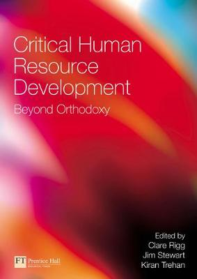 Critical Human Resource Development: Beyond Orthodoxy - Rigg, Clare (Editor), and Trehan, Kiran (Editor), and Stewart, Jim (Editor)