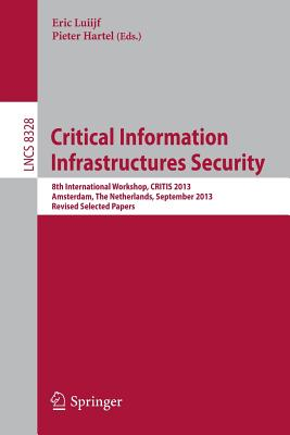 Critical Information Infrastructures Security: 8th International Workshop, CRITIS 2013, Amsterdam, The Netherlands, September 16-18, 2013, Revised Selected Papers - Luiijf, Eric (Editor), and Hartel, Pieter (Editor)
