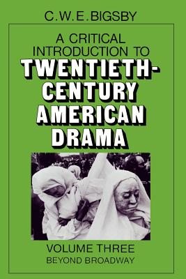 Critical Introduction to Twentieth-Century American Drama: Beyond Broadway - Bigsby, C W E