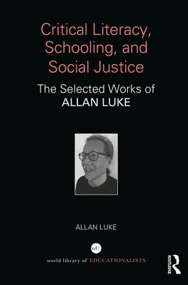 Critical Literacy, Schooling, and Social Justice: The Selected Works of Allan Luke - Luke, Allan