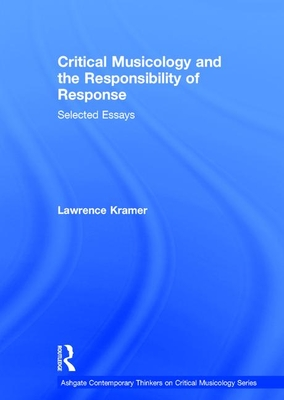 Critical Musicology and the Responsibility of Response: Selected Essays - Kramer, Lawrence
