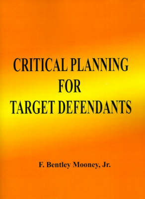 Critical Planning for Target Defendants: The Three Key Elements - Mooney, F Bentley, Esquire, Jr.