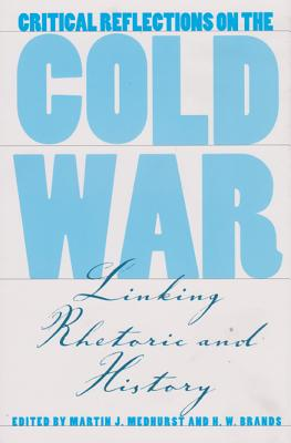 Critical Reflections on the Cold War: Linking Rhetoric and History - Medhurst, Martin J (Editor), and Brands, H W (Editor)