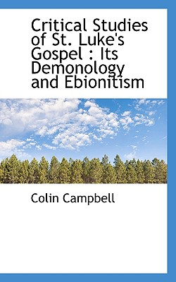 Critical Studies of St. Luke's Gospel: Its Demonology and Ebionitism - Campbell, Colin