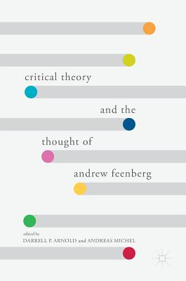 Critical Theory and the Thought of Andrew Feenberg - Arnold, Darrell P (Editor), and Michel, Andreas (Editor)