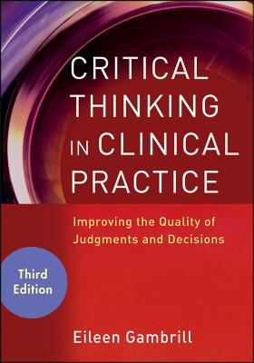 Critical Thinking in Clinical Practice: Improving the Quality of Judgments and Decisions - Gambrill, Eileen D.