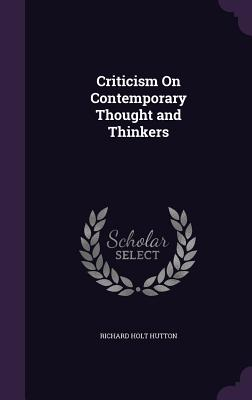 Criticism on Contemporary Thought and Thinkers - Hutton, Richard Holt