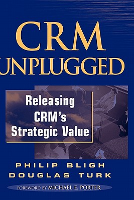 CRM Unplugged: Releasing CRM's Strategic Value - Bligh, Philip, and Turk, Doug, and Porter, Michael E (Foreword by)