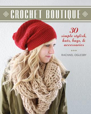 Crochet Boutique: 30 Simple, Stylish Hats, Bags & Accessories - Oglesby, Rachael