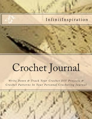 Crochet Journal: Write Down & Track Your Crochet DIY Projects & Crochet Patterns in Your Personal Crocheting Journal - Infinitinspiration