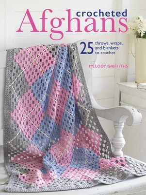 Crocheted Afghans: 25 Throws, Wraps, and Blankets to Crochet - Griffiths, Melody
