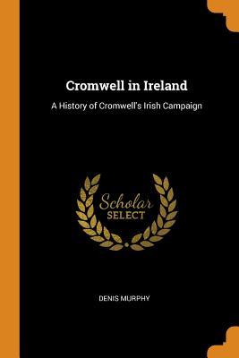 Cromwell in Ireland: A History of Cromwell's Irish Campaign - Murphy, Denis