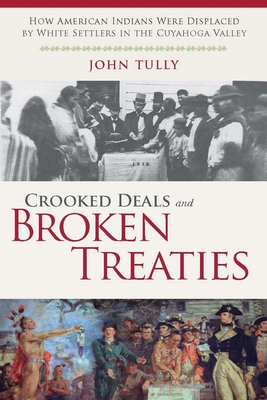 Crooked Deals and Broken Treaties: How American Indians Were Displaced by White Settlers in the Cuyahoga Valley - Tully, John