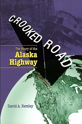 Crooked Road: The Story of the Alaska Highway - Remley, David A