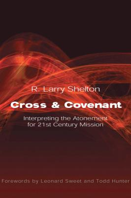 Cross and Covenant: Interpreting the Atonement for 21st Century Mission - Shelton, R Larry, and Sweet, Leonard, Dr., Ph.D. (Foreword by), and Hunter, Todd D (Foreword by)