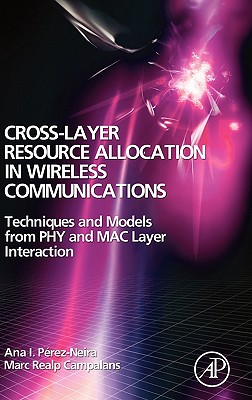 Cross-Layer Resource Allocation in Wireless Communications: Techniques and Models from Phy and Mac Layer Interaction - Perez-Neira, Ana I, and Realp Campalans, Marc