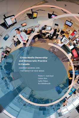 Cross-Media Ownership and Democratic Practice in Canada: Content-Sharing and the Impact of New Media - Soderlund, Walter C., and Brin, Colette, and Miljan, Lydia